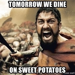 Spartan300 - ToMorrow we dine On sweet potatoes