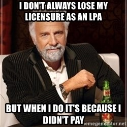 i dont always - I don't always lose my licensure as an Lpa but when i do it's because I didn't pay