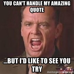 Jack Nicholson - You can't handle the truth! - you can't handle my amazing quote ...but i'd like to see you try