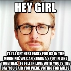 Ryan Gosling Hey Girl 3 - hey girl  I'l i'll get here early for us in the morning, we can share a spot in line together.   Fe fell in love with you is the day you said you were voting for Miles