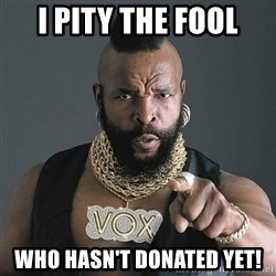 Mr T - I Pity the fool Who hasn't donated yet!