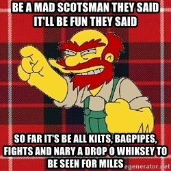 Angry Scotsman - Be a mad scotsman they said it'll be fun they said so far it's be all kilts, bagpipes, fights and nary a drop o whiksey to be seen for miles