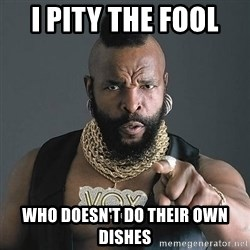 Mr T - i pity the fool  who doesn't do their own dishes