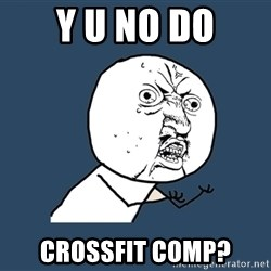 Y U No - Y u no do Crossfit comp?