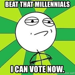 Challenge Accepted 2 - Beat that millennials I can vote now.