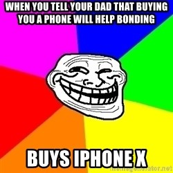 Trollface - when you tell your dad that buying you a phone will help bonding buys iphone x