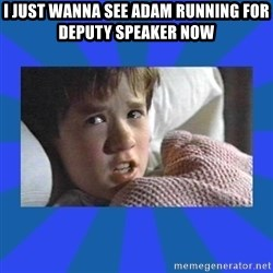 i see dead people - I just wanna see Adam running for deputy speaker now