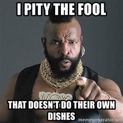 Mr T - i pity the fool that doesn't do their own dishes