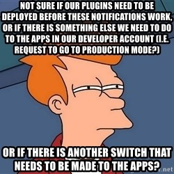 Futurama Fry - not sure if our plugins need to be deployed before these notifications work, or if there is something else we need to do to the apps in our developer account (i.e. request to go to production mode?) or if there is another switch that needs to be made to the apps?