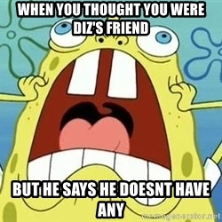 Enraged Spongebob - When you thought you were Diz's friend But he says he doesnt have any