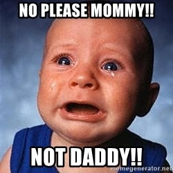 Crying Baby - No PLEASE MOMMY!! NOT DADDY!!