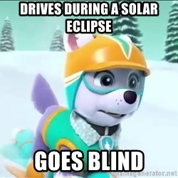 Bad Luck Everest  - Drives During a solar eClipse GOes blind