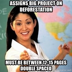 unhelpful teacher - assigns big project on deforestation must be between 12-15 pages double spaced