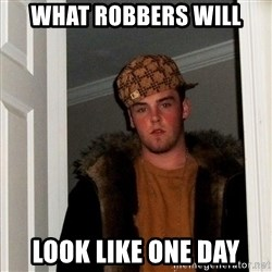 Scumbag Steve - What Robbers will Look liKe one day