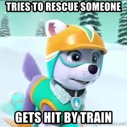 Bad Luck Everest  - Tries to rescue someone Gets hit by train