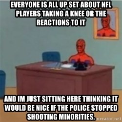 60s spiderman behind desk - everyone is all up set about NFl players taking a knee or the reactions to it  And im just sitting here thinking it would be nice if the police stopped shooting minorities.