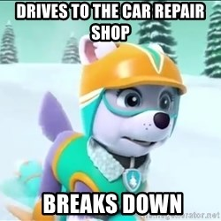 Bad Luck Everest  - Drives to The car repAir shoP  breaks down