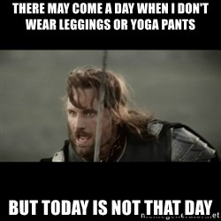 But it is not this Day ARAGORN - There may come a day when I don't wear leggings or yoga pants but today is not that day