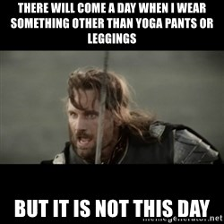 But it is not this Day ARAGORN - there will come a day when i wear something other than yoga pants or leggings but it is not this day