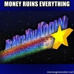 The more you know - Money ruins everything