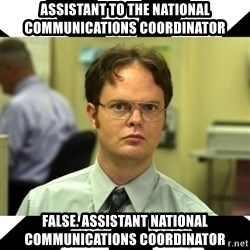 Dwight from the Office - Assistant to the National Communications Coordinator False. Assistant National Communications Coordinator