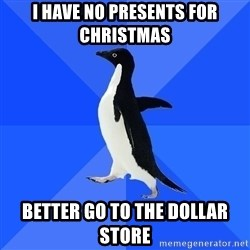 Socially Awkward Penguin - I have no presents for christmas Better go to the dollar store