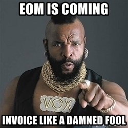 Mr T - EOM IS COMING INVOICE LIKE A DAMNED FOOL