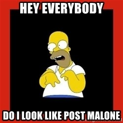 Homer retard - Hey everyBody Do i look like post malone