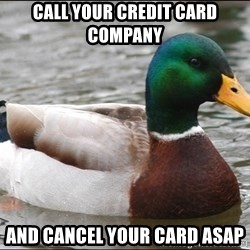 Actual Advice Mallard 1 - call your credit card company and cancel your card ASAP