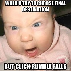 Angry baby - When u try to choose final destination But click rumble falls