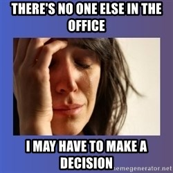 woman crying - There's No one Else in the office I may have to make a decision