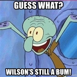 calamardo me vale - Guess What? Wilson's still a BUM!