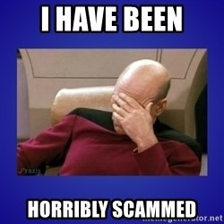 Picard facepalm  - I have been Horribly scammed