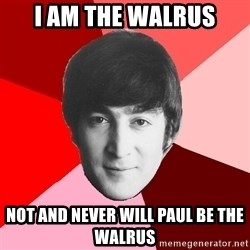 John Lennon Meme - i am the walrus not and never will paul be the walrus