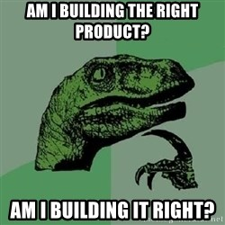 Philosoraptor - Am I building the right product? am i building it right?