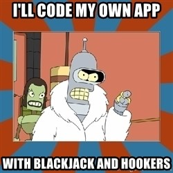 Blackjack and hookers bender - I'll code my own app with blackjack and hookers
