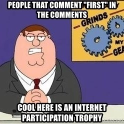 "Grinds My Gears Peter Griffin - People That comment ""first"" in the comments Cool here is an internet participation troPhy"