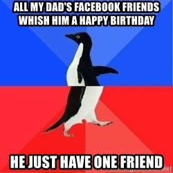Socially Awkward to Awesome Penguin - ALL MY DAD'S FACEBOOK FRIENDS WHISH HIM A HAPPY BIRTHDAY He JUSt have one friend