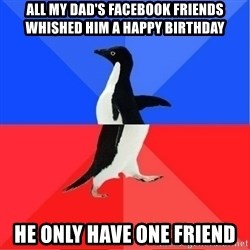 Socially Awkward to Awesome Penguin - All my DAD'S FACEBOOK FRIENDS WHIShed him a happy birthday He only have one Friend