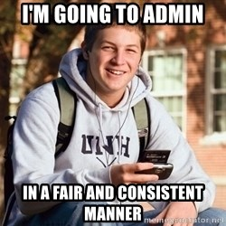 College Freshman - I'm going to Admin in a fair and consistent manner
