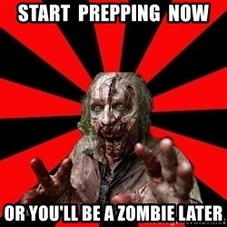 Zombie - start  prepping  now or you'll be a zombie later