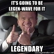 Barney Stinson - IT'S GOING TO BE                       LEGEN-WAVE FOR IT Legendary