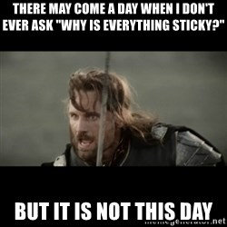 "But it is not this Day ARAGORN - there may come a day when i don't ever ask ""why is EVERYTHING sticky?"" but it is not this day"