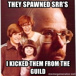 Vengeance Dad - They spawned srr's i kicked them from the guild