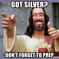 buddy jesus - got silver? don't forget to prep