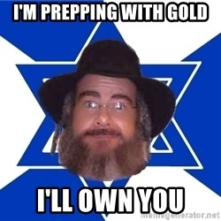 Advice Jew - i'm prepping with gold i'll own you