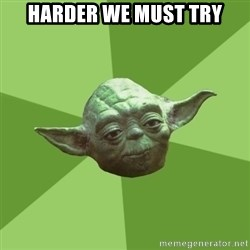 Advice Yoda Gives - Harder we must Try