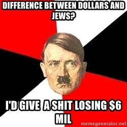 Advice Hitler - Difference between dollars and jews? I'd give  a shit losing $6 mil