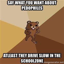 Pedo Bear From Beyond - Say what you want about pedophiles atleast they drive slow in the schoolzone