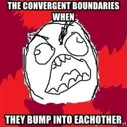 Rage FU - the convergent boundaries when they bump into eachother